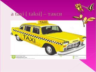 a taxi [ taksi] – такси