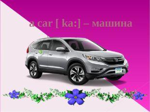 a car [ ka:] – машина