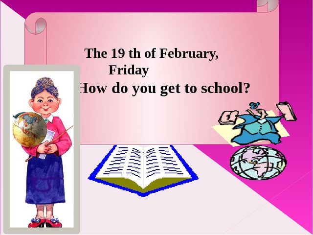The 19 th of February, Friday How do you get to school?