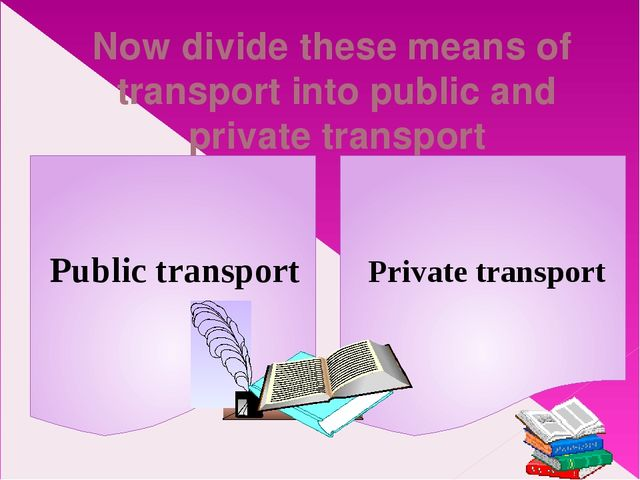 Now divide these means of transport into public and private transport Public...