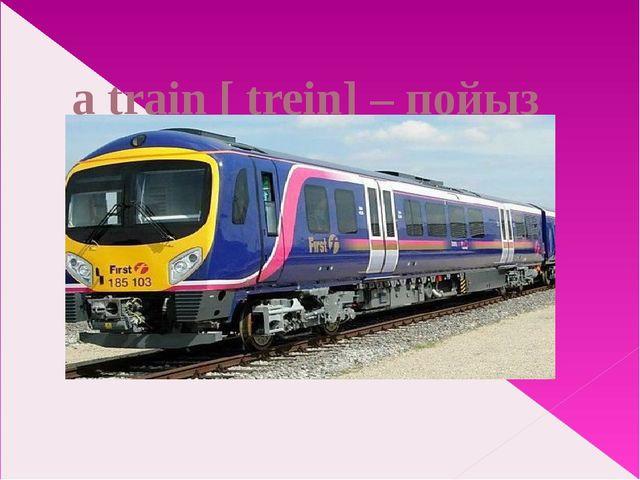 a train [ trein] – пойыз