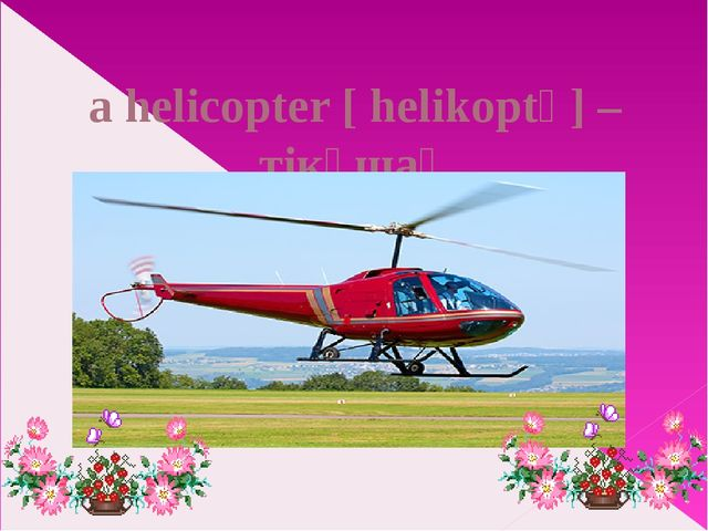 a helicopter [ helikoptə] – тікұшақ