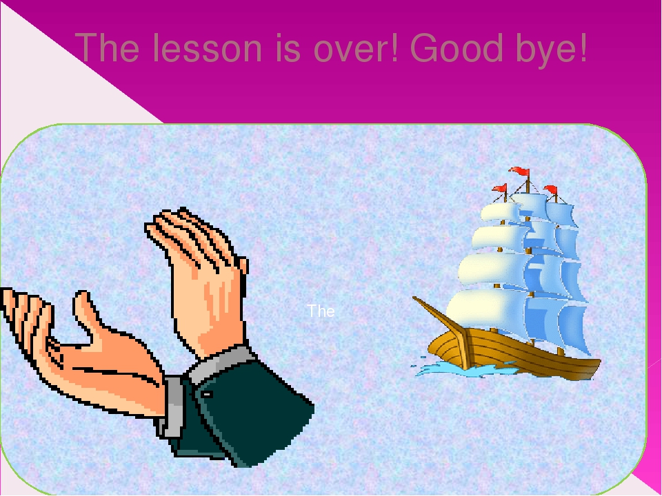 The lesson is over! Good bye! The
