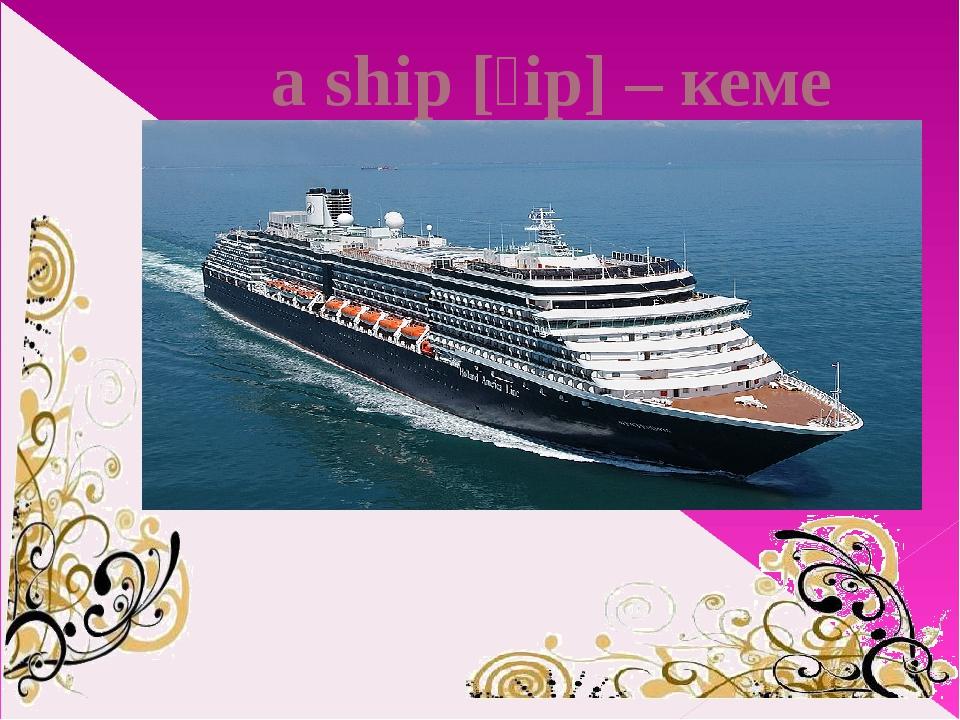 a ship [ʃip] – кеме