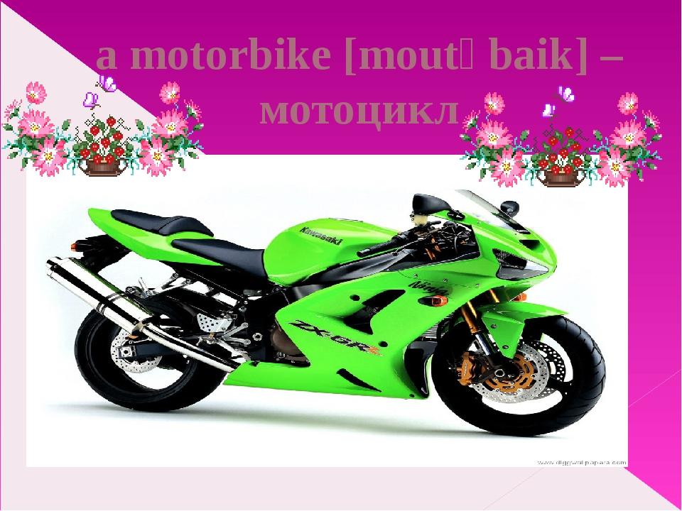 a motorbike [moutəbaik] – мотоцикл