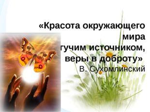 «Красота окружающего мира станет могучим источником, веры в доброту» В. Сухом