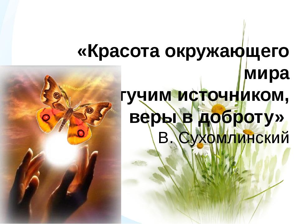 «Красота окружающего мира станет могучим источником, веры в доброту» В. Сухом...