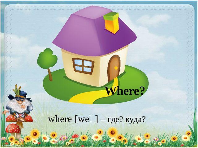 Where? where [weǝ] – где? куда?