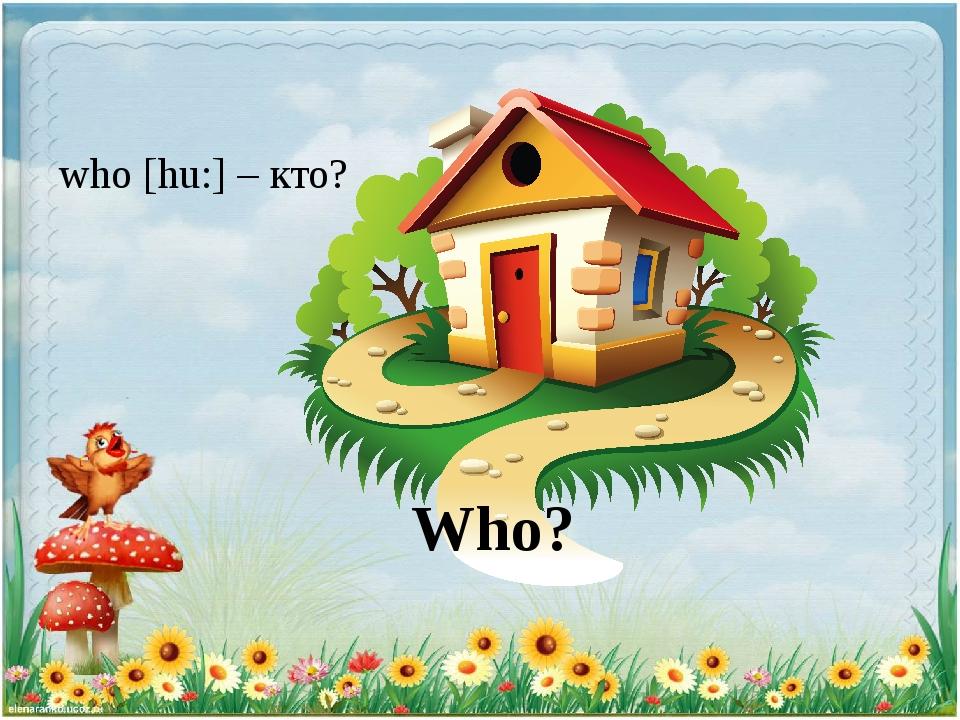 Who? who [hu:] – кто?