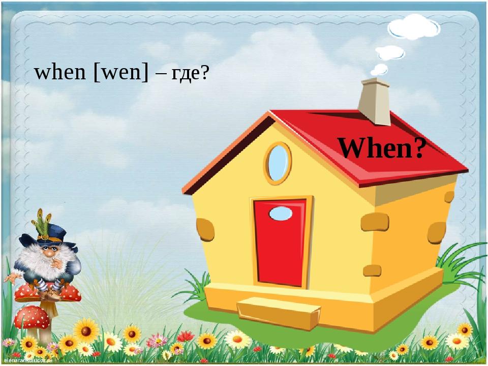 When? when [wen] – где?