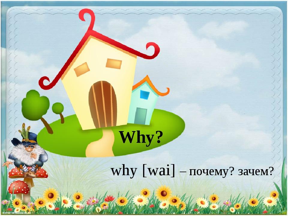 Why? why [wai] – почему? зачем?