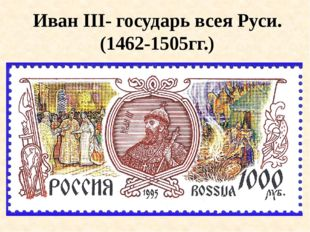 Иван III- государь всея Руси. (1462-1505гг.)