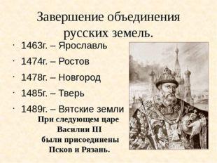 Завершение объединения русских земель. 1463г. – Ярославль 1474г. – Ростов 147