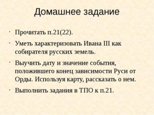 Домашнее задание Прочитать п.21(22). Уметь характеризовать Ивана III как соби