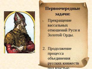 Первоочередные задачи: Прекращение вассальных отношений Руси и Золотой Орды.