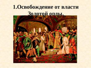 1.Освобождение от власти Золотой орды.