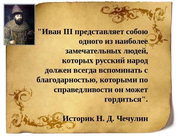 """""""Иван III представляет собою одного из наиболее замечательных людей, которых..."""