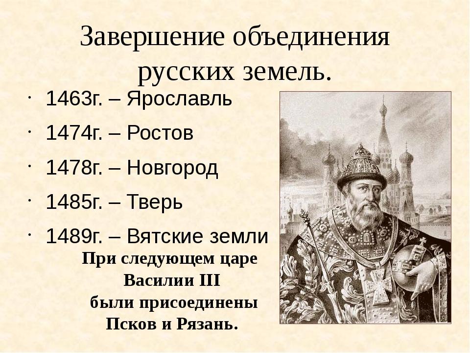 Завершение объединения русских земель. 1463г. – Ярославль 1474г. – Ростов 147...
