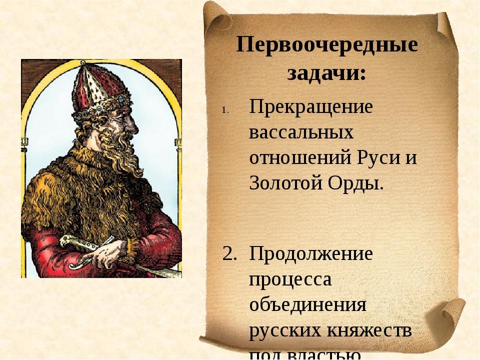 Первоочередные задачи: Прекращение вассальных отношений Руси и Золотой Орды....