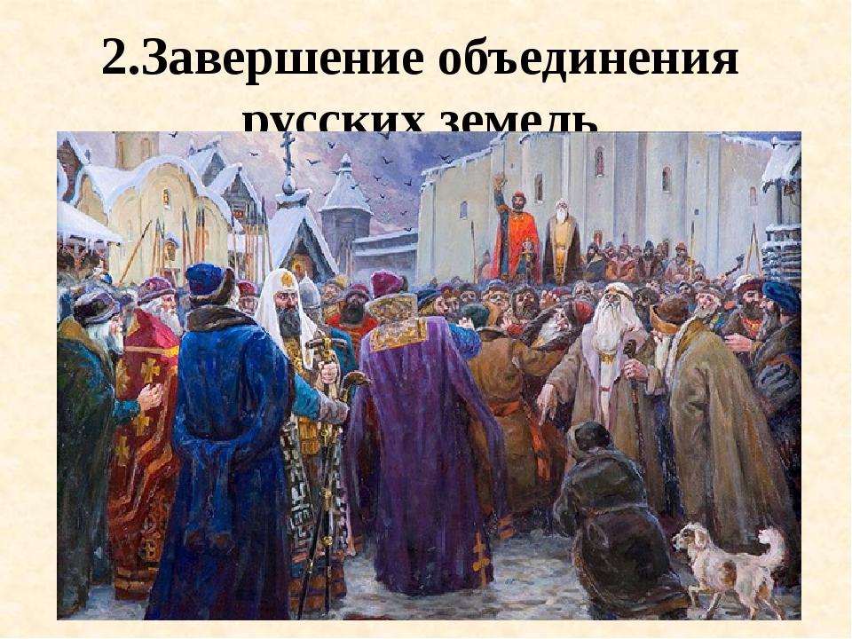 2.Завершение объединения русских земель