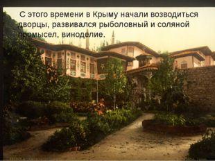 С этого времени в Крыму начали возводиться дворцы, развивался рыболовный и с