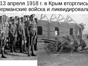 13 апреля 1918 г. в Крым вторглись германские войска и ликвидировали советску