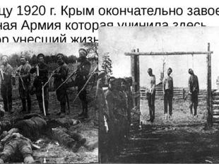 К концу 1920 г. Крым окончательно завоевала Красная Армия которая учинила зде