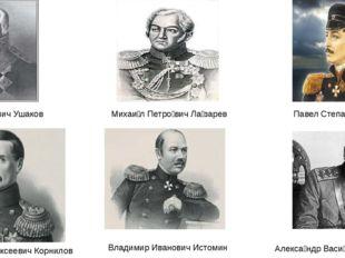 Федор Федорович Ушаков Михаи́л Петро́вич Ла́зарев Павел Степанович Нахимов Вл