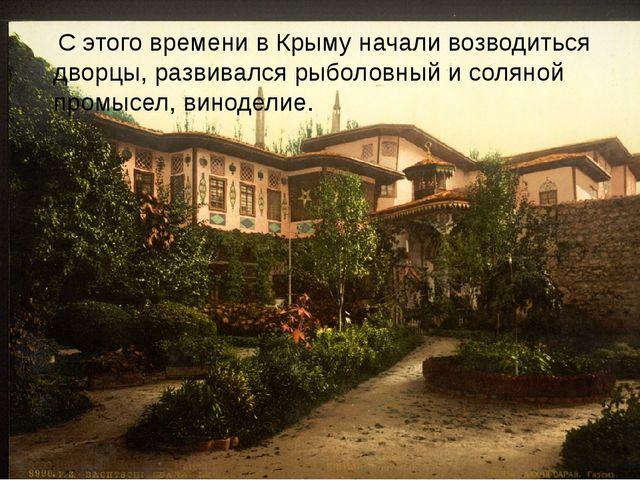 С этого времени в Крыму начали возводиться дворцы, развивался рыболовный и с...
