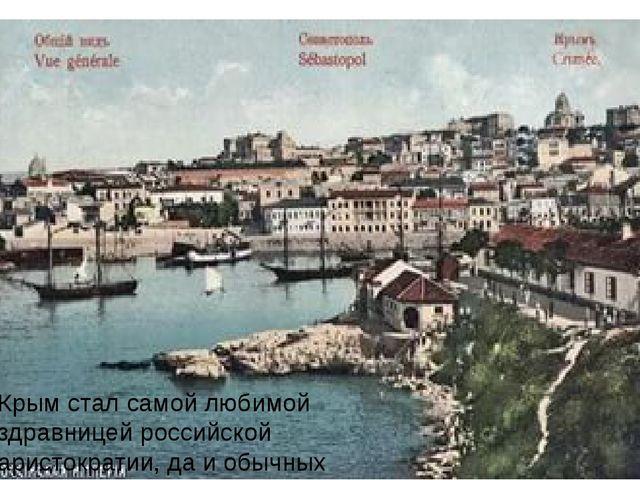 Крым стал самой любимой здравницей российской аристократии, да и обычных людей.