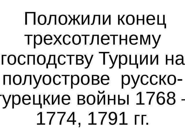 Положили конец трехсотлетнему господству Турции на полуострове русско- турец...
