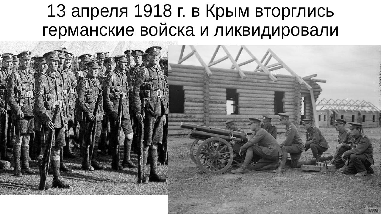 13 апреля 1918 г. в Крым вторглись германские войска и ликвидировали советску...
