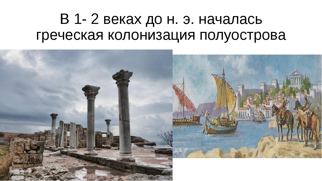 В 1- 2 веках до н. э. началась греческая колонизация полуострова