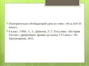 Повторительно-обобщающий урок по теме: «Русь в10-16 веках». 6 класс. УМК: А.