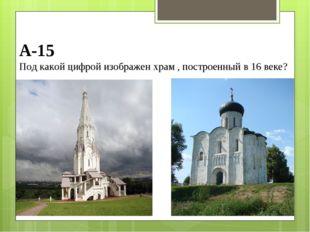 А-15 Под какой цифрой изображен храм , построенный в 16 веке?