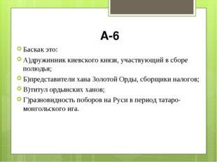 А-6 Баскак это: А)дружинник киевского князя, участвующий в сборе полюдья; Б)п