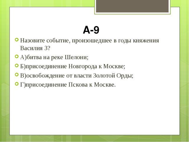 А-9 Назовите событие, произошедшее в годы княжения Василия 3? А)битва на реке...
