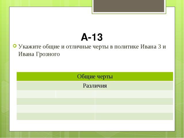 А-13 Укажите общие и отличные черты в политике Ивана 3 и Ивана Грозного Общие...