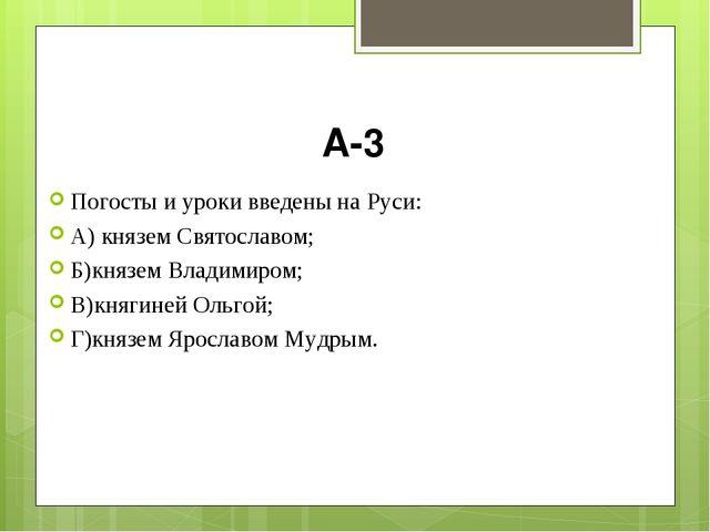 А-3 Погосты и уроки введены на Руси: А) князем Святославом; Б)князем Владимир...