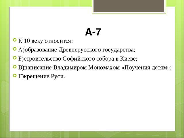 А-7 К 10 веку относится: А)образование Древнерусского государства; Б)строител...