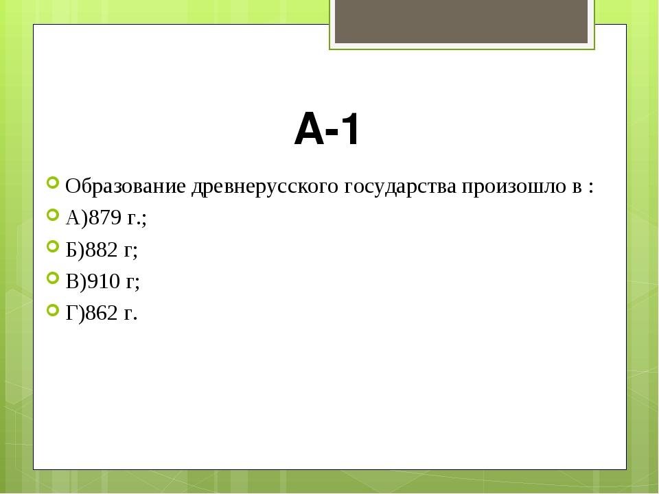 А-1 Образование древнерусского государства произошло в : А)879 г.; Б)882 г; В...