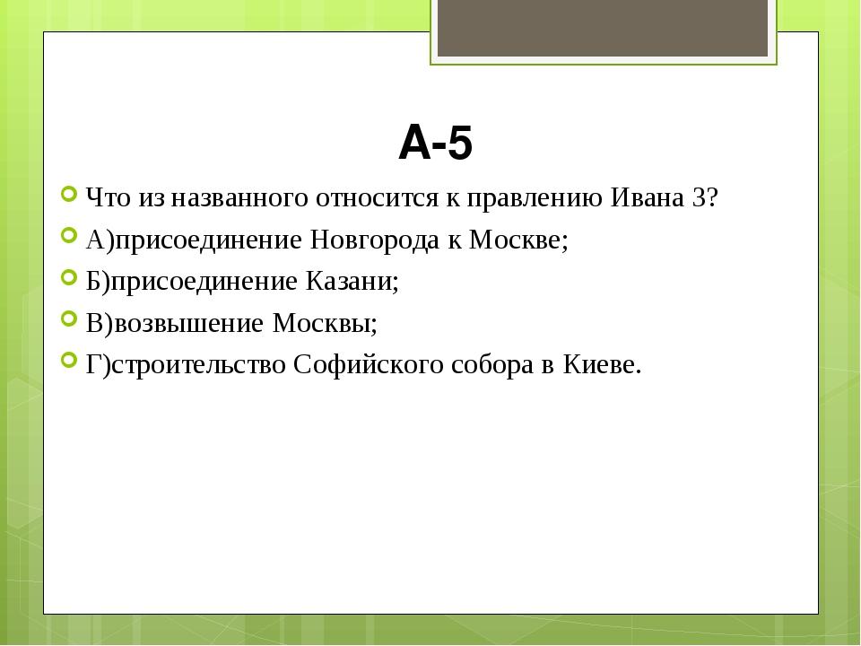 А-5 Что из названного относится к правлению Ивана 3? А)присоединение Новгород...