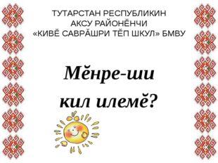 ТУТАРСТАН РЕСПУБЛИКИН АКСУ РАЙОНĔНЧИ «КИВĔ САВРĂШРИ ТĔП ШКУЛ» БМВУ Мĕнре-ши к