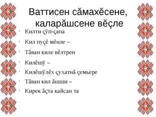 Ваттисен сăмахĕсене, каларăшсене вĕçле Килти çÿп-çапа Кил пуçě мěнле – Тăва