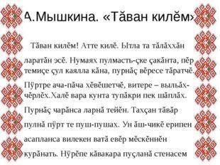 А.Мышкина. «Тăван килĕм» Тăван килĕм! Атте килĕ. Ытла та тăлăххăн ларатăн эсĕ