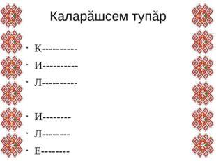 Каларăшсем тупăр К---------- И---------- Л---------- И-------- Л-------- Е---