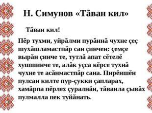 Н. Симунов «Тăван кил» Тăван кил! Пĕр тухми, уйрăлми пурăннă чухне çеç шухăш