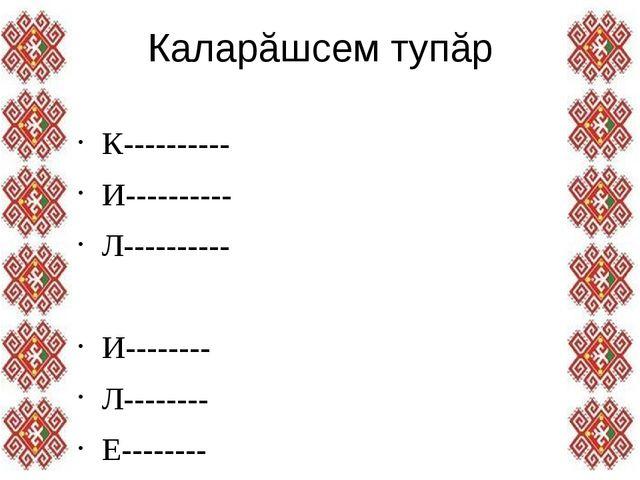 Каларăшсем тупăр К---------- И---------- Л---------- И-------- Л-------- Е---...