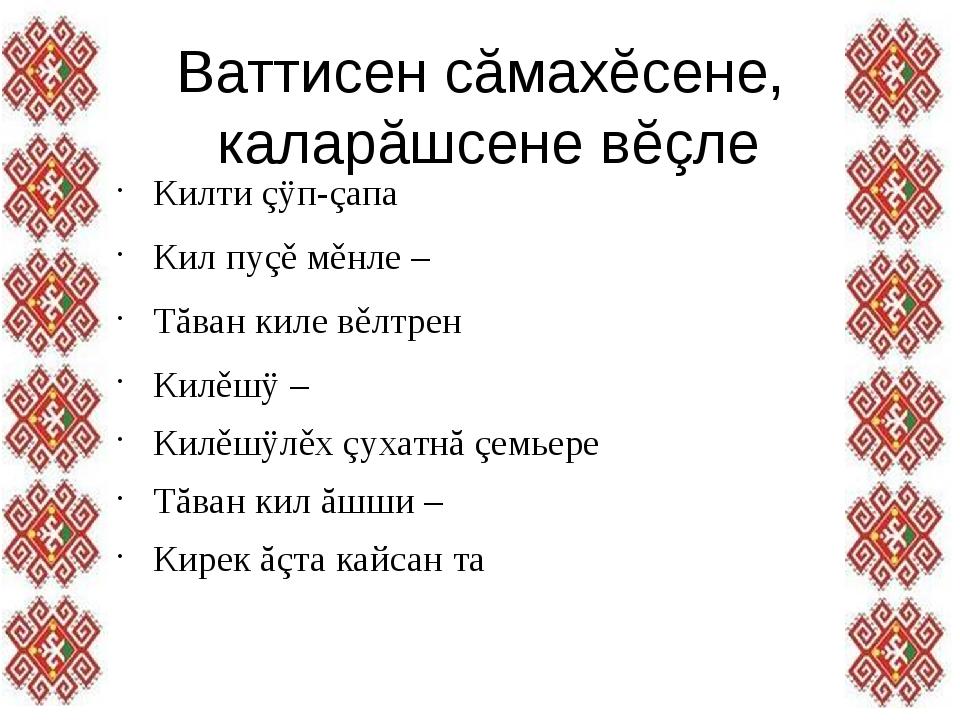 Ваттисен сăмахĕсене, каларăшсене вĕçле Килти çÿп-çапа Кил пуçě мěнле – Тăва...