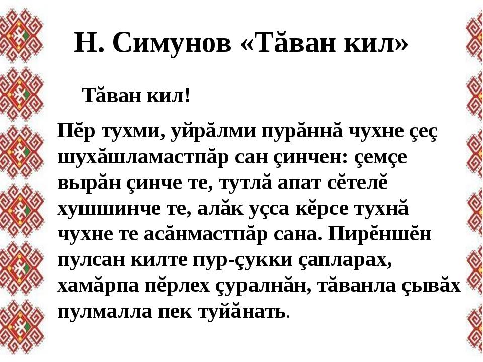 Н. Симунов «Тăван кил» Тăван кил! Пĕр тухми, уйрăлми пурăннă чухне çеç шухăш...